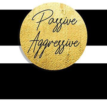 Passive Aggressive by mensijazavcevic
