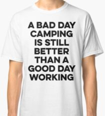 A bad day camping is still better than a good day working. Classic T-Shirt