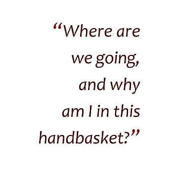 Why am I in this handbasket?... (Amazing Sayings)  by gshapley