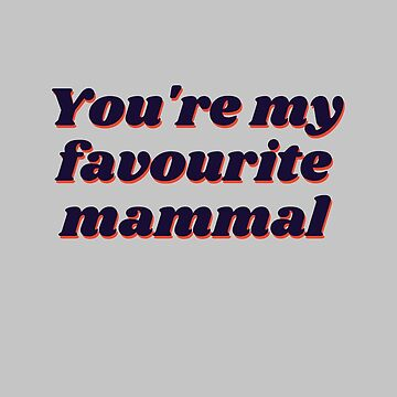 You're My Favourite Mammal by venturevictrix