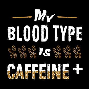 My Blood Type Is Caffeine +  by SmartStyle