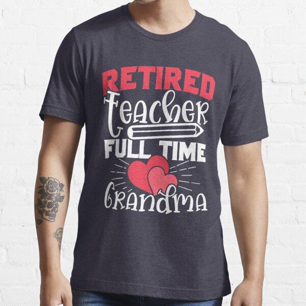 Funny Teacher Shirt for Full Time Grandmas Who Retired Essential T-Shirt
