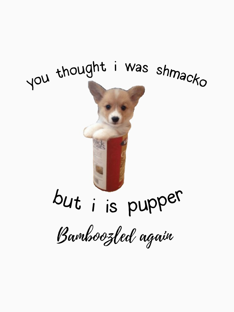 """""""You thought i was shmacko but i is pupper. bamboozled again"""" - doggo meme by p0pculture3"""