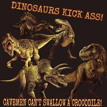 Dinosaurs Kick Ass! Cavemen Can't Swallow A Crocodile! by Blobsquatch