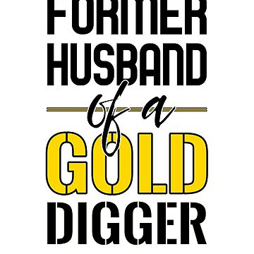 Former husband of a gold digger by mjcreative