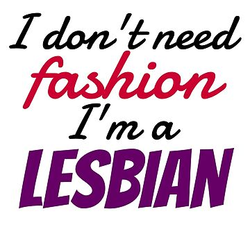 I don't need fashion, I'm a lesbian by ThatGirlTheyKno
