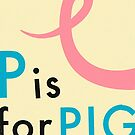 P IS FOR PIG by JazzberryBlue