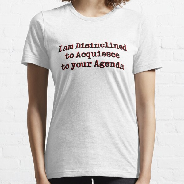 I am Disinclined to Acquiesce to your Agenda Essential T-Shirt