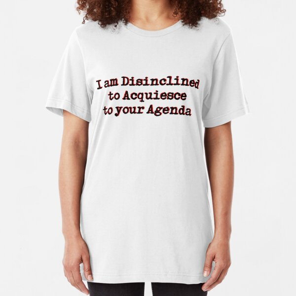 I am Disinclined to Acquiesce to your Agenda Slim Fit T-Shirt