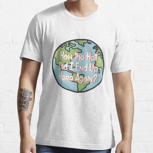 How the Hell Did I end up here again? Essential T-Shirt