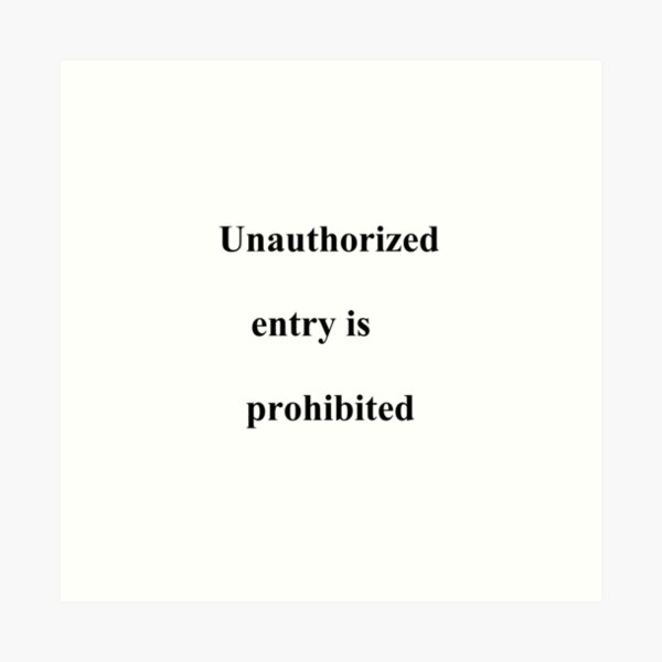 Unauthorized entry is prohibited, #unauthorizedentryisprohibited, #unauthorizedentry, #isprohibited, #unauthorized, #entry, #prohibited Art Print