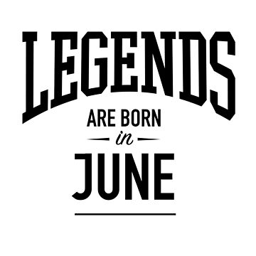 Legends Are Born in June by gettinitnow