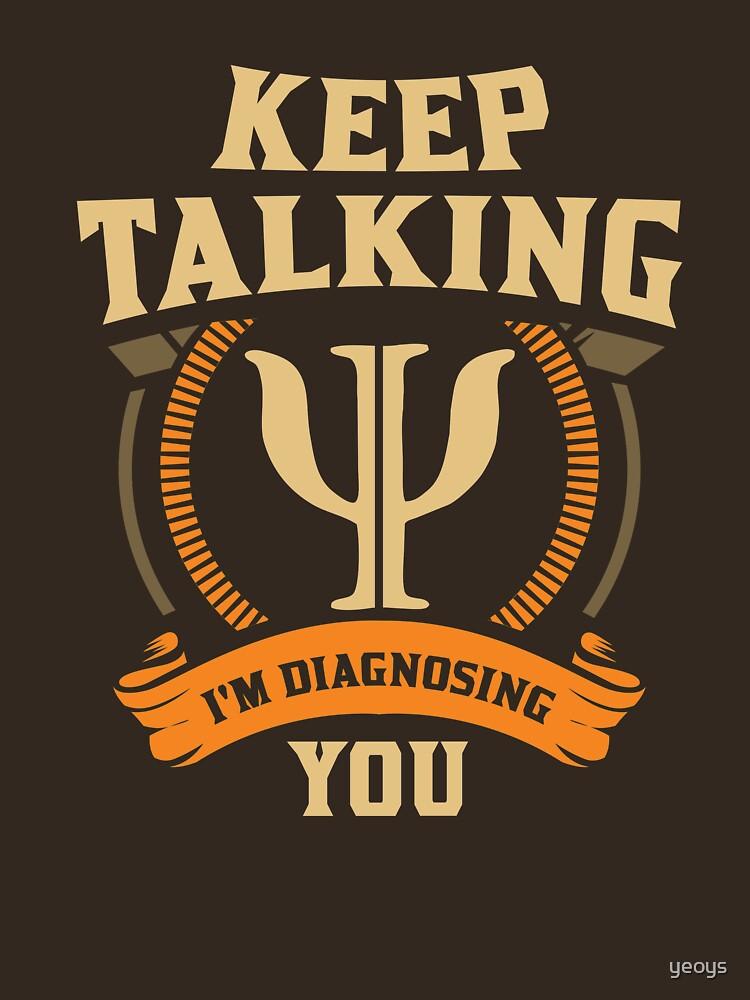 Keep Talking I'm Diagnosing You - Funny Psychology Gift by yeoys