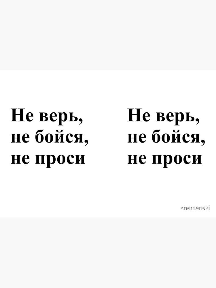 Don't trust, don't be afraid, don't ask! Не верь, не бойся, не проси! #Неверь, #небойся, #непроси, #Неверьнебойсянепроси, #верь, #бойся, #проси  by znamenski