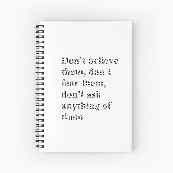 Don't believe them, don't fear them, don't ask anything of them, #Dontbelieve, #dontfear, #dontask, #believe, #fear, #ask,  Spiral Notebook