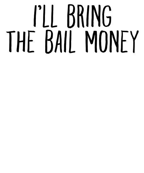 bring the bail money joke sarcastic meme posters by pearlsrocker