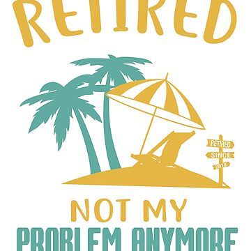 Retired Not My Problem Anymore Shirt 2018 Retirement Gifts by QuinnShirt