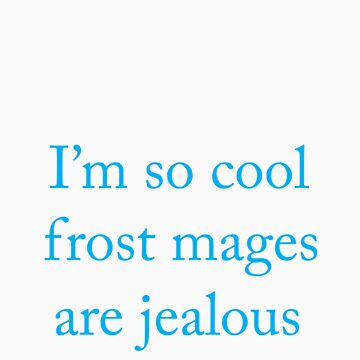 I'm so cool frost mages are jealous by FaithAmor