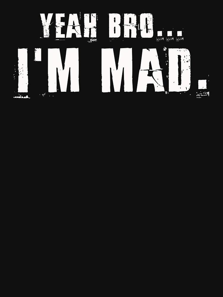 I'm Mad Bro Adult Humor Funny Tee Novelty T-Shirt by phungngocquynh