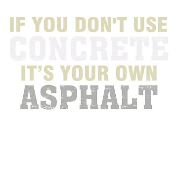 If You Don't Use Concrete It's Your Own Asphalt TShirt Gift by phungngocquynh