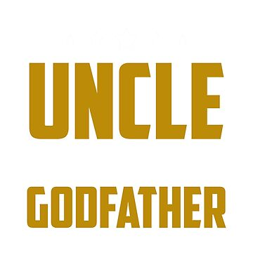 I Have Two Titles Uncle And Godfather And I Rock Them Both by phungngocquynh