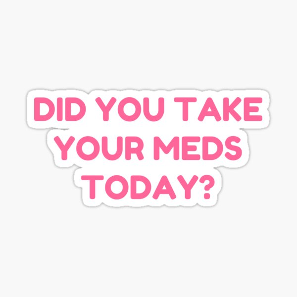 DID YOU TAKE YOUR MEDS TODAY? Sticker