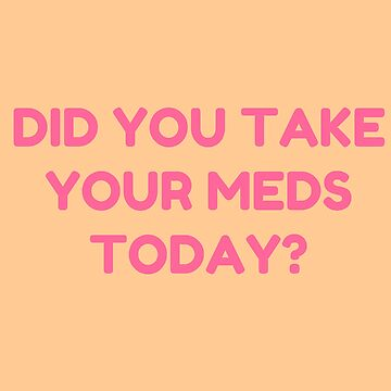 DID YOU TAKE YOUR MEDS TODAY? by ThatGirlTheyKno