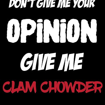 Fun Don't Give Me Your Opinion Give Me Clam Chowder by lo-qua-t