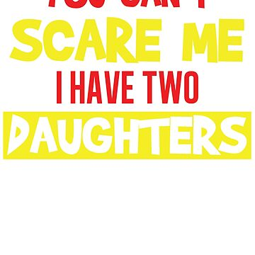 You Can't Scare Me I Have Two Daughters T-Shirt Father's Day by nemo-shop