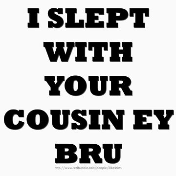 I slept with your cousin by ILikeShirts