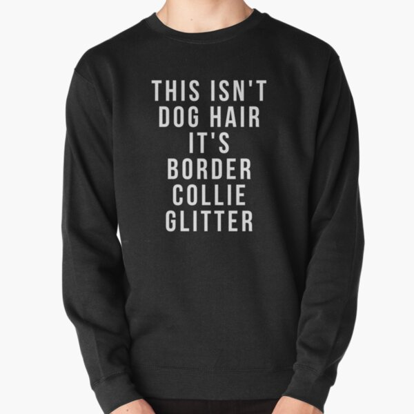 This Isn't Dog Hair It's Border Collie Glitter - Funny Border Collie gift Pullover Sweatshirt