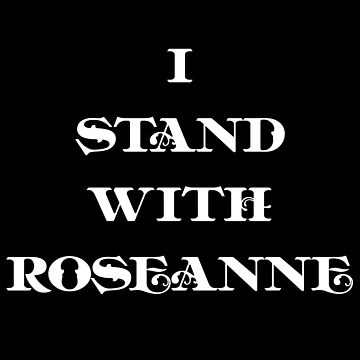 I stand with roseanne!  by MynameisJEFF