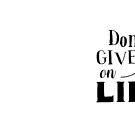 Don't GIVE up on LIFE by jazzydevil