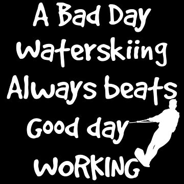 Water Skiing Funny Design - A Bad Day Waterskiing Always Beats Good Day Working by kudostees