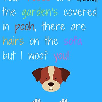 I Woof You! A Message From The Dog - You're Roses Are Dead, The Garden's Covered in Pooh, There's Fur On The Sofa But I Woof You by 3HourDad
