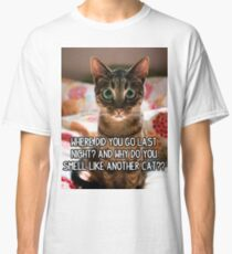 Where did you go last night and why do you smell like another cat? Classic T-Shirt