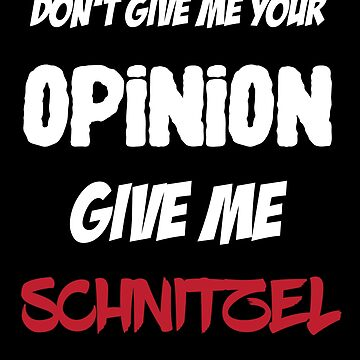 Funny Don't Give Me Your Opinion Give Me Schnitzel by lo-qua-t