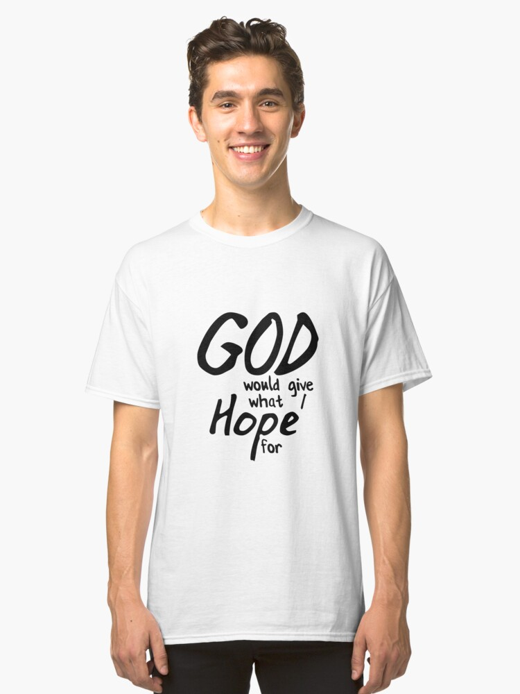 God Would Give What I Hope For Classic T-Shirt Front