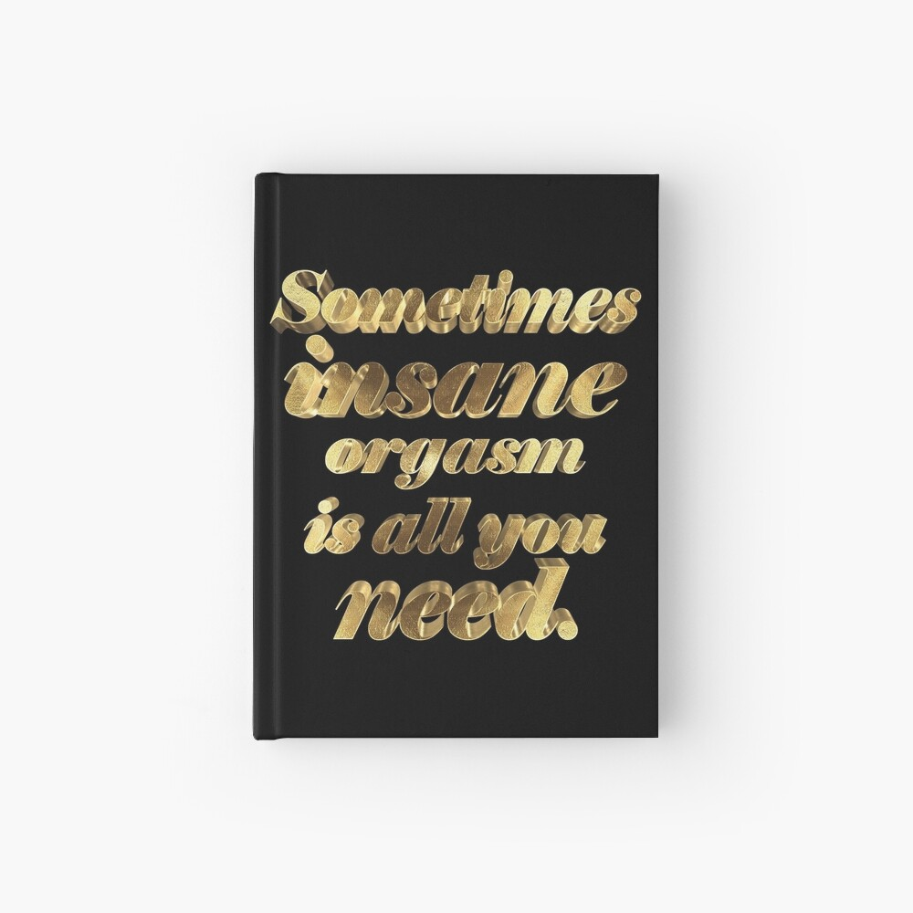 Sometimes insane orgasm is everything you need in Gold Hardcover Journal