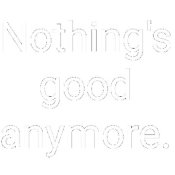 Nothing's good anymore. by Downerz