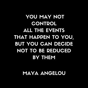 Maya Angelou - You may not control all the events that happen to you but you can decide not to be reduced by them by IdeasForArtists