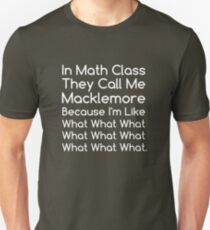 In Math Class They Call Me Macklemore Because I'm Like What What What Funny Unisex T-Shirt
