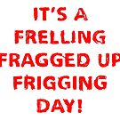 It's a Frelling Fragged Up Frigging Day by Cleave