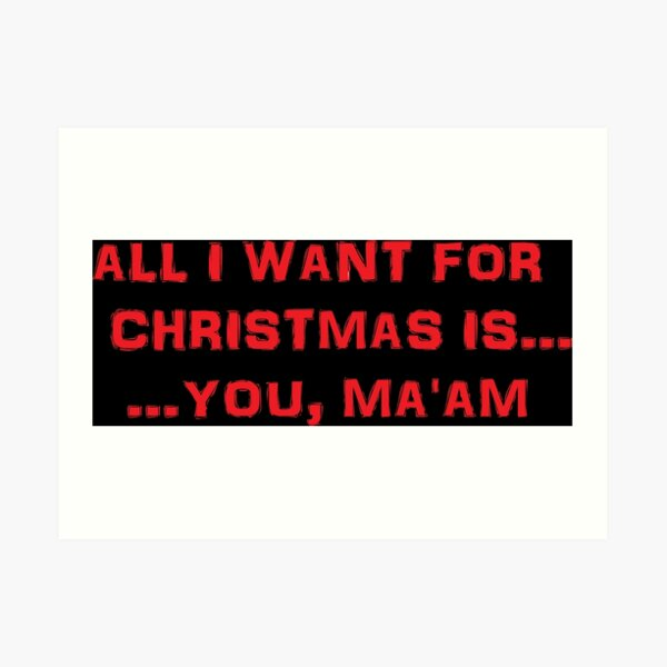 All I want for Christmas is ... You, Ma'am Art Print