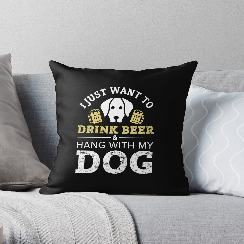 I Just Want to Drink Beer and Hang With My Dog Throw Pillow