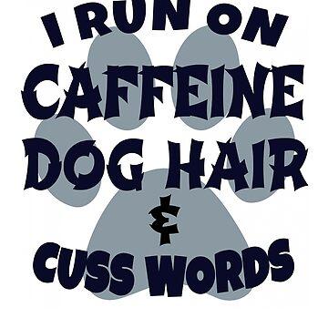 I RUN ON CAFFEINE DOG HAIR AND CUSS WORDS  by MyLittleMutant