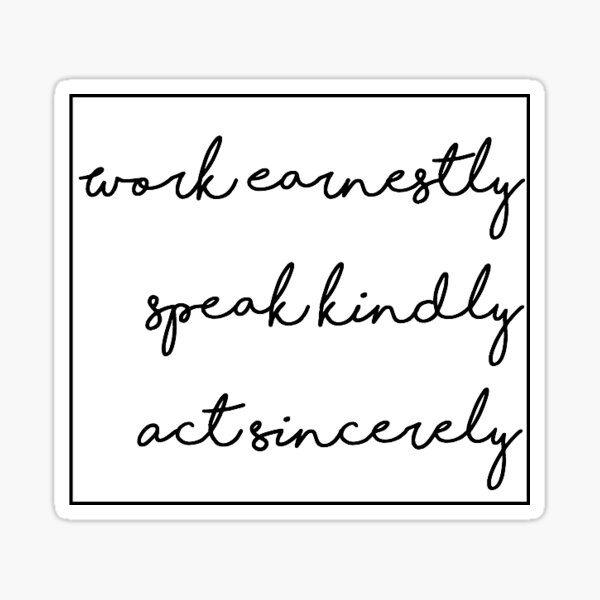 Work Earnestly, Speak Kindly, Act Sincerely  Sticker