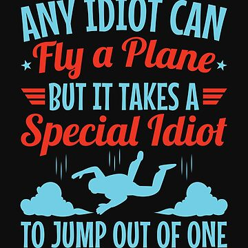 Skydiver Any Idiot Can Fly A Plane But It Takes A Special Idiot To Jump Out Of One by jaygo