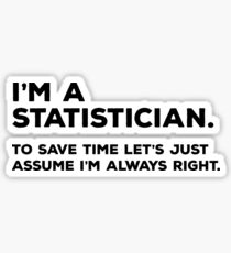 I'm A Statistician, To Save Time Let's Just Assume I'm Always Right Sticker