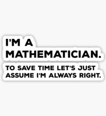 I'm A Mathematician, To Save Time Let's Just Assume I'm Never Wrong Sticker